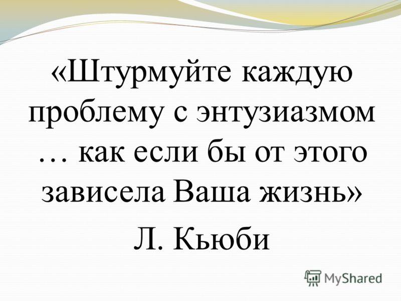 «Штурмуйте каждую проблему с энтузиазмом … как если бы от этого зависела Ваша жизнь» Л. Кьюби