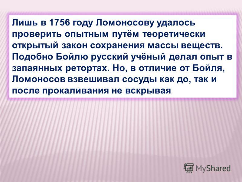 Лишь в 1756 году Ломоносову удалось проверить опытным путём теоретически открытый закон сохранения массы веществ. Подобно Бойлю русский учёный делал опыт в запаянных ретортах. Но, в отличие от Бойля, Ломоносов взвешивал сосуды как до, так и после про