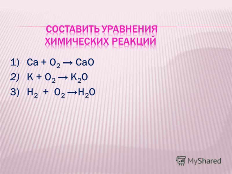 1) Са + О 2 СаО 2) К + О 2 K 2 O 3) H 2 + O 2 H 2 O