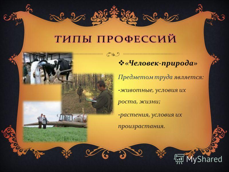 « Человек - природа » Предметом труда является : - животные, условия их роста, жизни ; - растения, условия их произрастания.