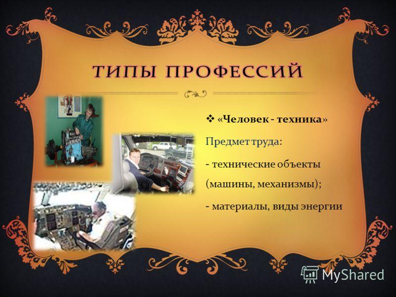 « Человек - техника » Предмет труда : - технические объекты ( машины, механизмы ); - материалы, виды энергии