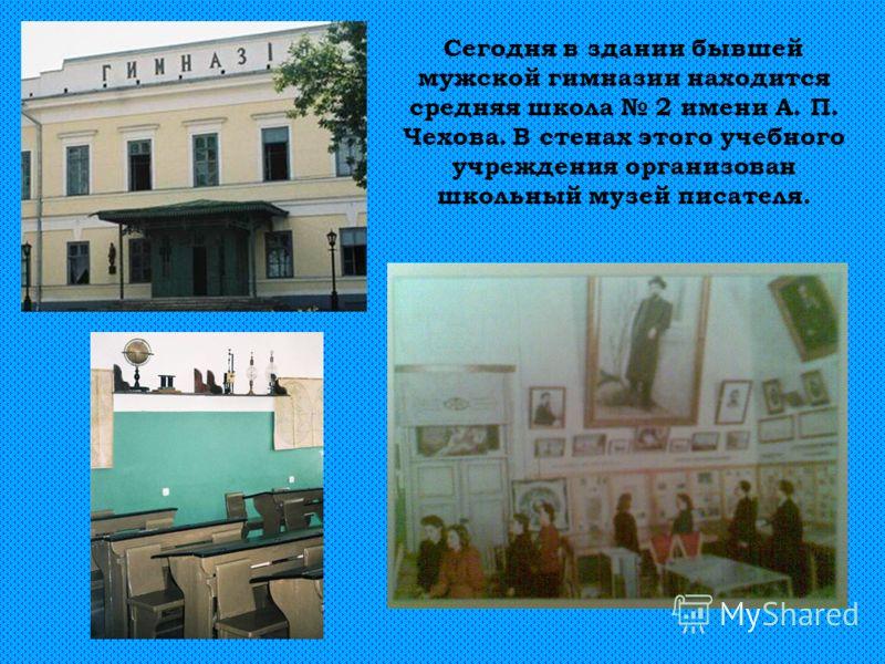 Сегодня в здании бывшей мужской гимназии находится средняя школа 2 имени А. П. Чехова. В стенах этого учебного учреждения организован школьный музей писателя.