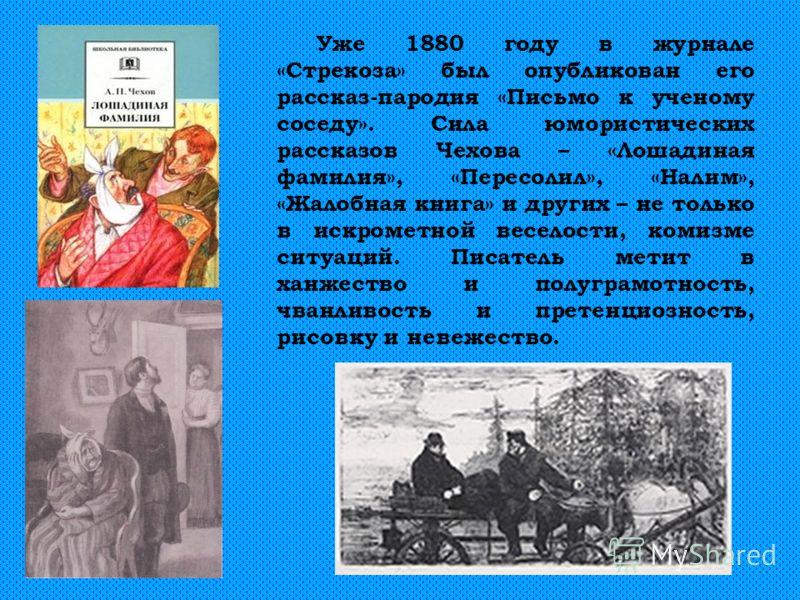 Уже 1880 году в журнале «Стрекоза» был опубликован его рассказ-пародия «Письмо к ученому соседу». Сила юмористических рассказов Чехова – «Лошадиная фамилия», «Пересолил», «Налим», «Жалобная книга» и других – не только в искрометной веселости, комизме