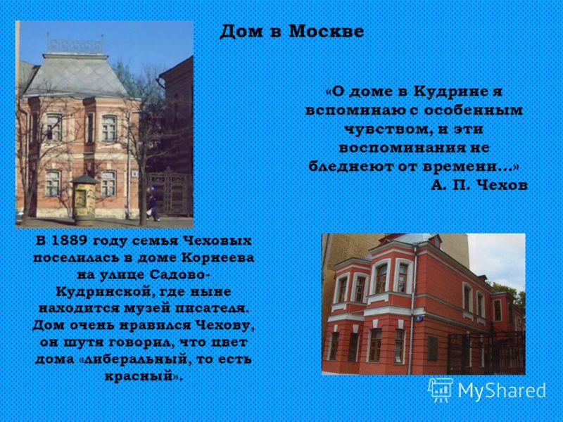 Дом в Москве В 1889 году семья Чеховых поселилась в доме Корнеева на улице Садово- Кудринской, где ныне находится музей писателя. Дом очень нравился Чехову, он шутя говорил, что цвет дома «либеральный, то есть красный». «О доме в Кудрине я вспоминаю