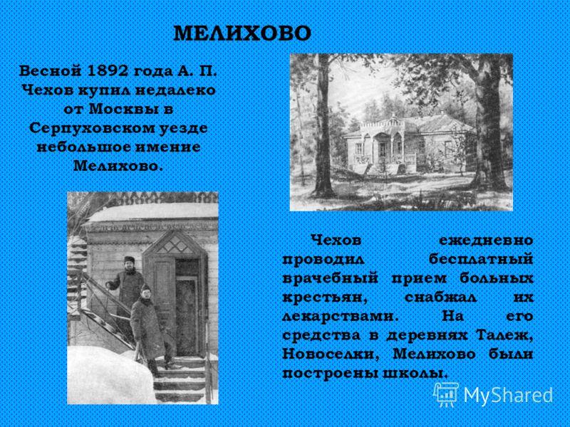 Весной 1892 года А. П. Чехов купил недалеко от Москвы в Серпуховском уезде небольшое имение Мелихово. МЕЛИХОВО Чехов ежедневно проводил бесплатный врачебный прием больных крестьян, снабжал их лекарствами. На его средства в деревнях Талеж, Новоселки,
