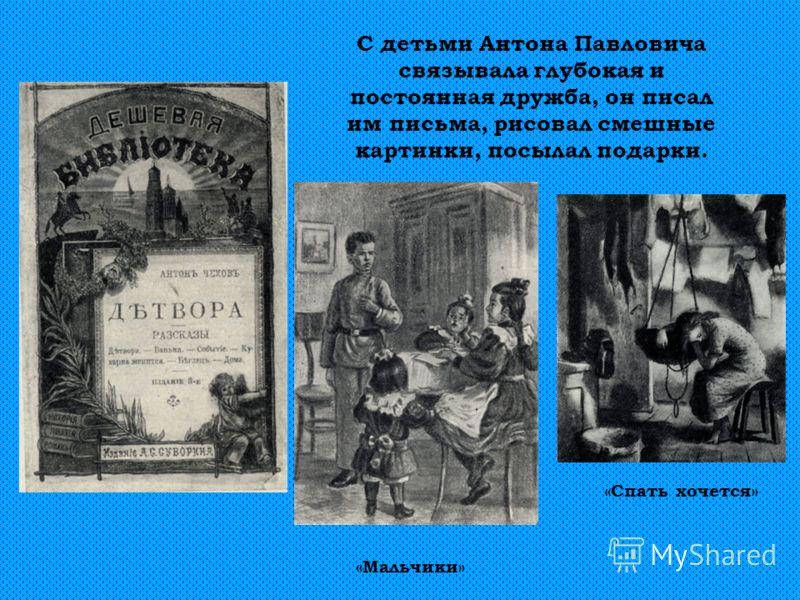 С детьми Антона Павловича связывала глубокая и постоянная дружба, он писал им письма, рисовал смешные картинки, посылал подарки. «Спать хочется» «Мальчики»