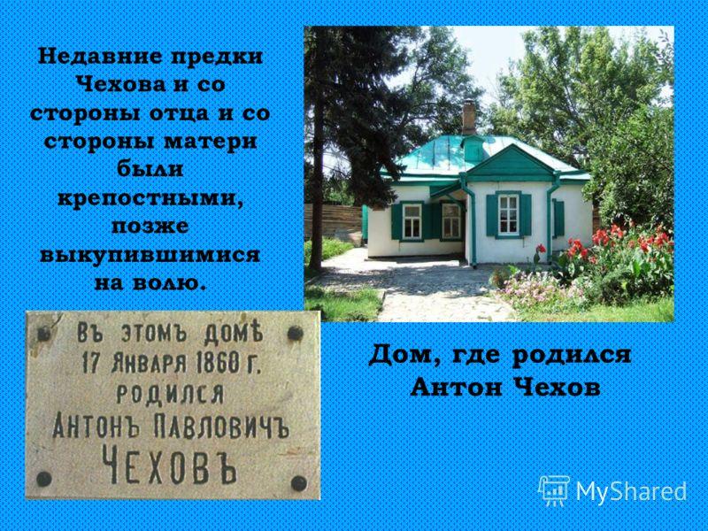 Дом, где родился Антон Чехов Недавние предки Чехова и со стороны отца и со стороны матери были крепостными, позже выкупившимися на волю.
