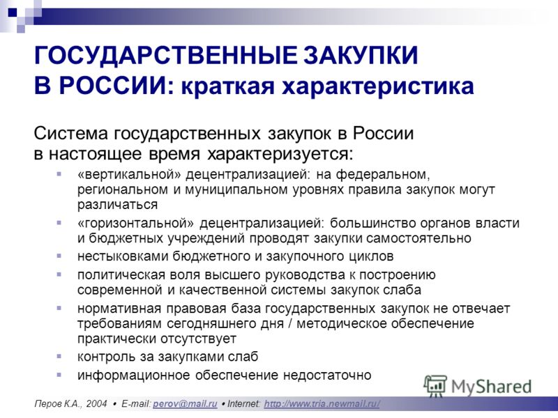 ГОСУДАРСТВЕННЫЕ ЗАКУПКИ В РОССИИ: краткая характеристика Система государственных закупок в России в настоящее время характеризуется: «вертикальной» децентрализацией: на федеральном, региональном и муниципальном уровнях правила закупок могут различать