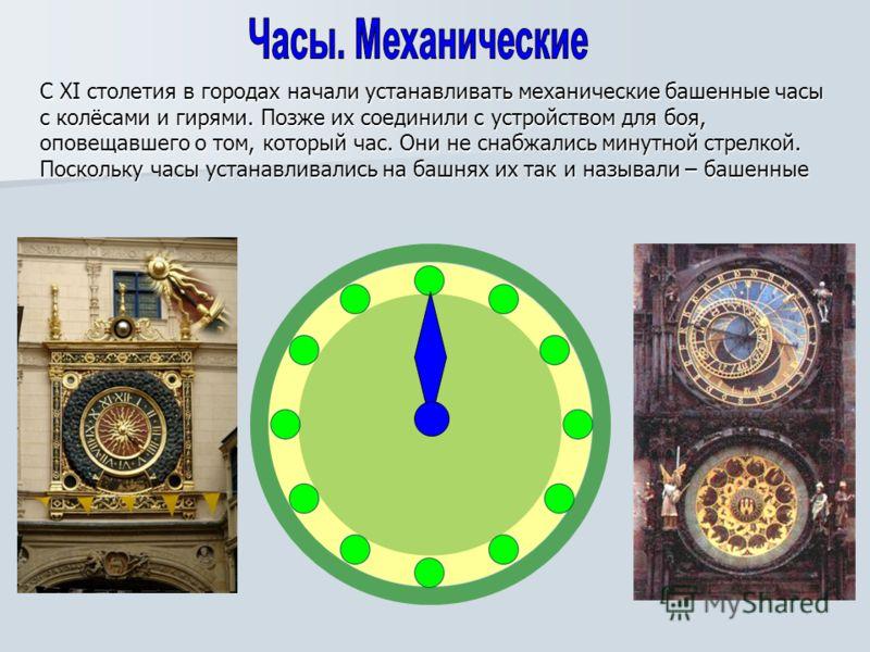 С XI столетия в городах начали устанавливать механические башенные часы с колёсами и гирями. Позже их соединили с устройством для боя, оповещавшего о том, который час. Они не снабжались минутной стрелкой. Поскольку часы устанавливались на башнях их т