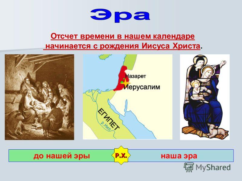 Отсчет времени в нашем календаре начинается с рождения Иисуса Христа. до нашей эрынаша эра Р.Х.