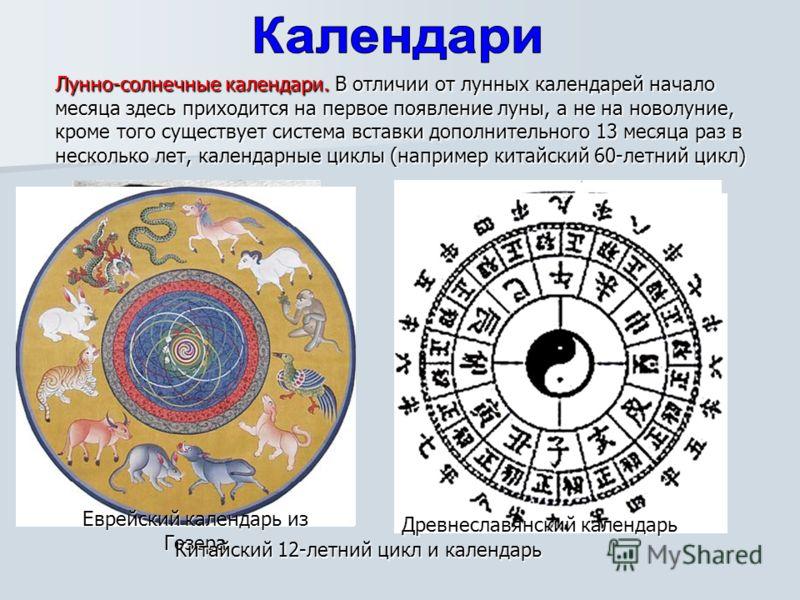 Лунно-солнечные календари. В отличии от лунных календарей начало месяца здесь приходится на первое появление луны, а не на новолуние, кроме того существует система вставки дополнительного 13 месяца раз в несколько лет, календарные циклы (например кит