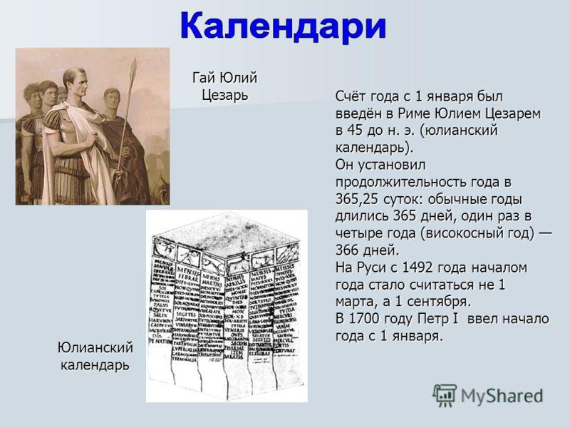 Счёт года с 1 января был введён в Риме Юлием Цезарем в 45 до н. э. (юлианский календарь). Он установил продолжительность года в 365,25 суток: обычные годы длились 365 дней, один раз в четыре года (високосный год) 366 дней. На Руси с 1492 года началом