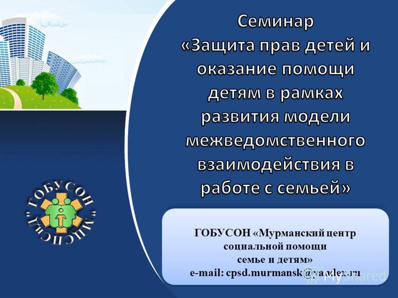 ГОБУСОН «Мурманский центр социальной помощи семье и детям» e-mail: cpsd.murmansk@yandex.ru ГОБУСОН «Мурманский центр социальной помощи семье и детям» e-mail: cpsd.murmansk@yandex.ru