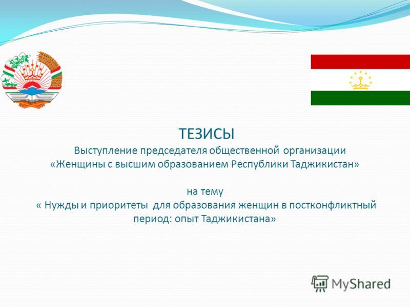 ТЕЗИСЫ Выступление председателя общественной организации «Женщины с высшим образованием Республики Таджикистан» на тему « Нужды и приоритеты для образования женщин в постконфликтный период: опыт Таджикистана»