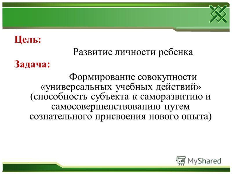 Цель: Развитие личности ребенка Задача: Формирование совокупности «универсальных учебных действий» (способность субъекта к саморазвитию и самосовершенствованию путем сознательного присвоения нового опыта)