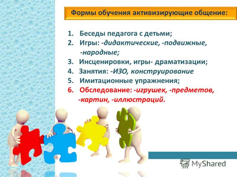 Формы обучения активизирующие общение: 1.Беседы педагога с детьми; 2.Игры: -дидактические, -подвижные, -народные; 3. Инсценировки, игры- драматизации; 4. Занятия: -ИЗО, конструирование 5.Имитационные упражнения; 6.Обследование: -игрушек, -предметов,