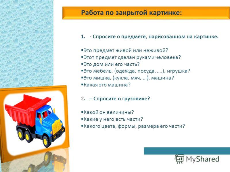 Работа по закрытой картинке: 1.- Спросите о предмете, нарисованном на картинке. Это предмет живой или неживой? Этот предмет сделан руками человека? Это дом или его часть? Это мебель, (одежда, посуда, ….), игрушка? Это мишка, (кукла, мяч, …), машина?