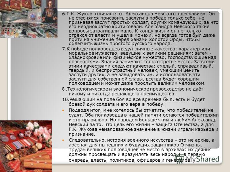 6.Г.К. Жуков отличался от Александра Невского тщеславием. Он не стеснялся присвоить заслуги в победе только себе, не признавая заслуг простых солдат, других командующих, за что его неоднократно критиковали. Александра Невского такие вопросы затрагива