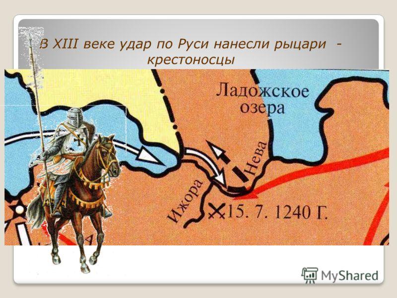 В XIII веке удар по Руси нанесли рыцари - крестоносцы