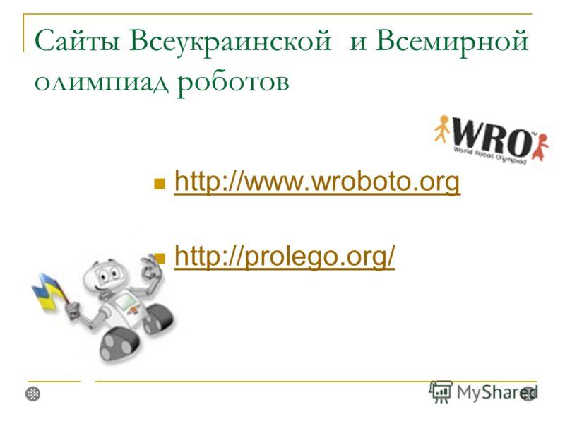 Сайты Всеукраинской и Всемирной олимпиад роботов http://www.wroboto.org http://prolego.org/