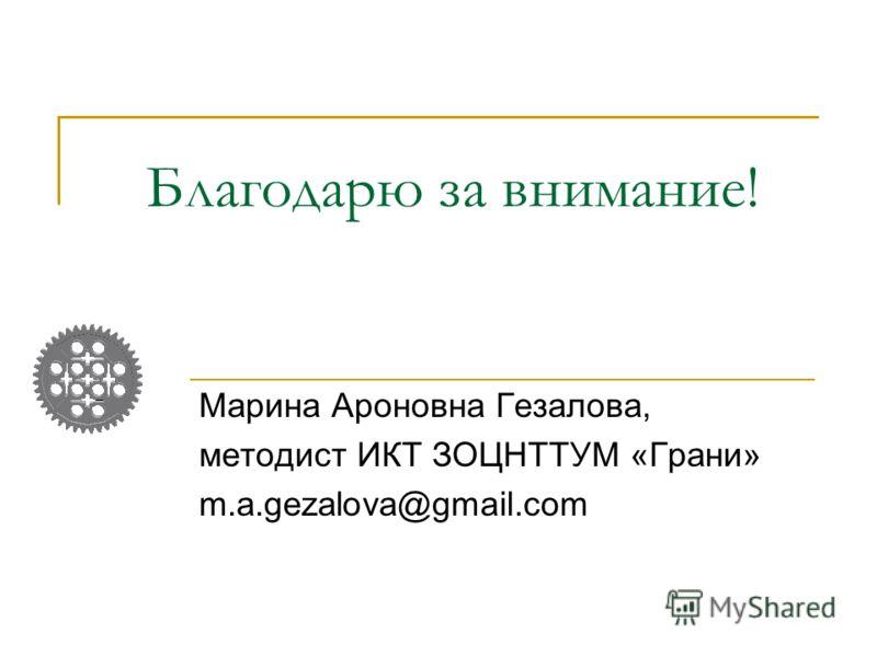 Благодарю за внимание! Марина Ароновна Гезалова, методист ИКТ ЗОЦНТТУМ «Грани» m.a.gezalova@gmail.com
