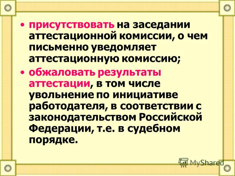присутствовать на заседании аттестационной комиссии, о чем письменно уведомляет аттестационную комиссию; обжаловать результаты аттестации, в том числе увольнение по инициативе работодателя, в соответствии с законодательством Российской Федерации, т.е