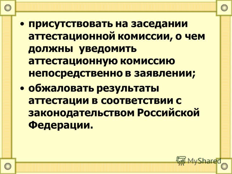 присутствовать на заседании аттестационной комиссии, о чем должны уведомить аттестационную комиссию непосредственно в заявлении; обжаловать результаты аттестации в соответствии с законодательством Российской Федерации.