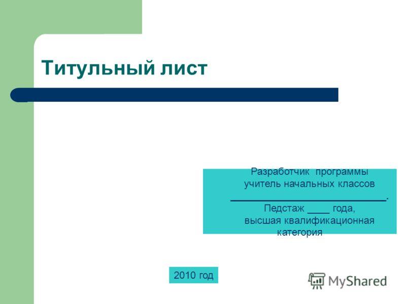 Разработчик программы учитель начальных классов ____________________________. Педстаж ____ года, высшая квалификационная категория 2010 год Титульный лист