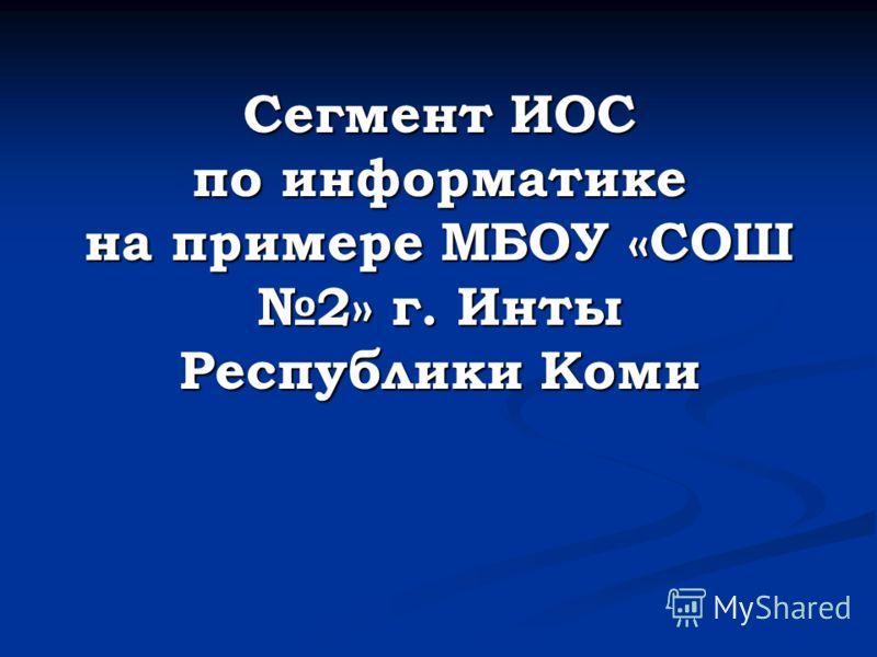 Сегмент ИОС по информатике на примере МБОУ «СОШ 2» г. Инты Республики Коми
