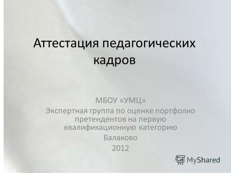Аттестация педагогических кадров МБОУ «УМЦ» Экспертная группа по оценке портфолио претендентов на первую квалификационную категорию Балаково 2012