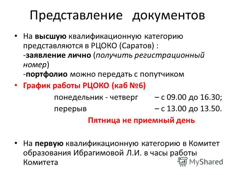 Представление документов На высшую квалификационную категорию представляются в РЦОКО (Саратов) : -заявление лично (получить регистрационный номер) -портфолио можно передать с попутчиком График работы РЦОКО (каб 6) понедельник - четверг– с 09.00 до 1