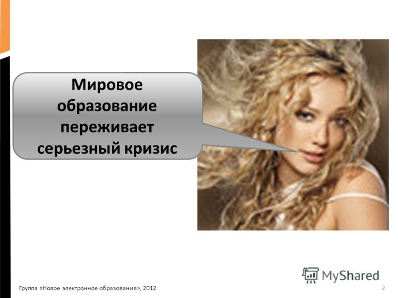2 Мировое образование переживает серьезный кризис Группа «Новое электронное образование», 2012