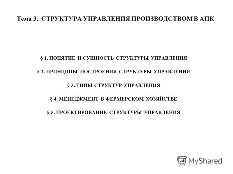 Тема 3. СТРУКТУРА УПРАВЛЕНИЯ ПРОИЗВОДСТВОМ В АПК § 1. ПОНЯТИЕ И СУЩНОСТЬ СТРУКТУРЫ УПРАВЛЕНИЯ § 2. ПРИНЦИПЫ ПОСТРОЕНИЯ СТРУКТУРЫ УПРАВЛЕНИЯ § 3. ТИПЫ СТРУКТУР УПРАВЛЕНИЯ § 4. МЕНЕДЖМЕНТ В ФЕРМЕРСКОМ ХОЗЯЙСТВЕ § 5. ПРОЕКТИРОВАНИЕ СТРУКТУРЫ УПРАВЛЕНИЯ
