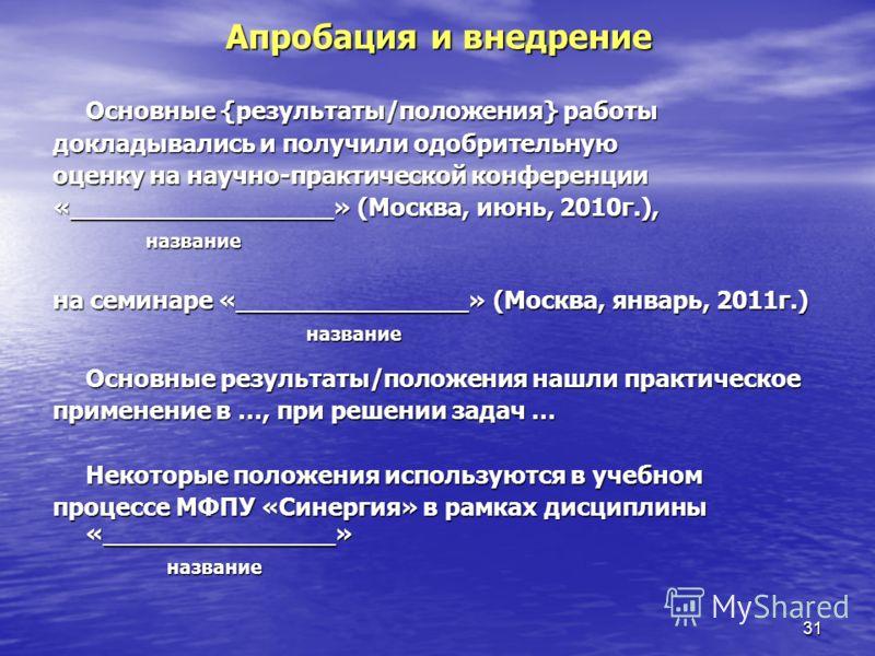 31 Апробация и внедрение Основные {результаты/положения} работы докладывались и получили одобрительную оценку на научно-практической конференции «_________________» (Москва, июнь, 2010г.), название название на семинаре «_______________» (Москва, янва