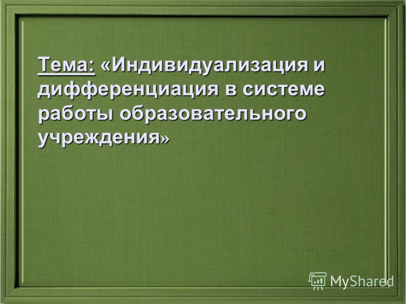 Тема: «Индивидуализация и дифференциация в системе работы образовательного учреждения »