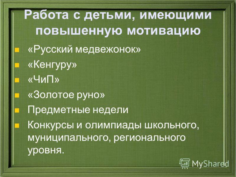 Работа с детьми, имеющими повышенную мотивацию «Русский медвежонок» «Кенгуру» «ЧиП» «Золотое руно» Предметные недели Конкурсы и олимпиады школьного, муниципального, регионального уровня.
