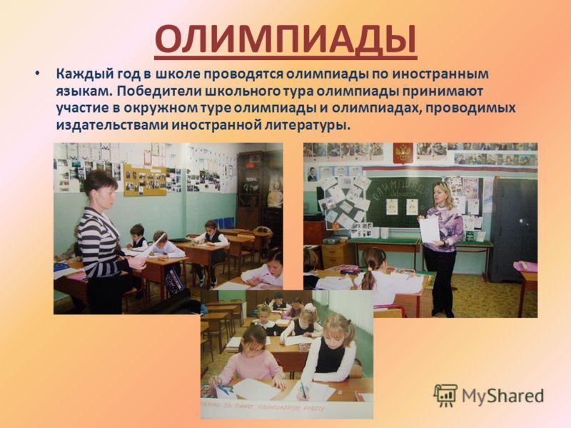 ОЛИМПИАДЫ Каждый год в школе проводятся олимпиады по иностранным языкам. Победители школьного тура олимпиады принимают участие в окружном туре олимпиады и олимпиадах, проводимых издательствами иностранной литературы.