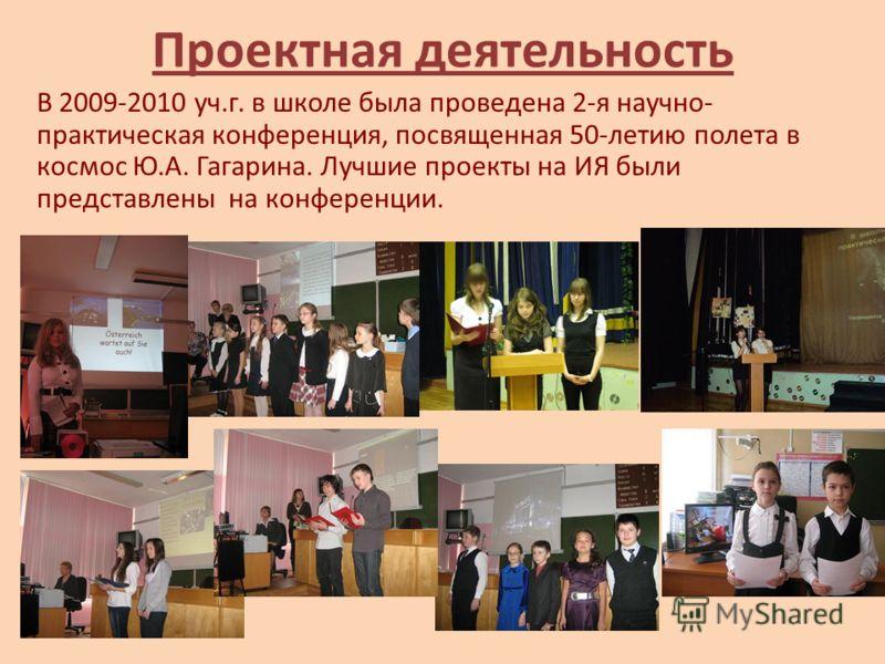 Проектная деятельность В 2009-2010 уч.г. в школе была проведена 2-я научно- практическая конференция, посвященная 50-летию полета в космос Ю.А. Гагарина. Лучшие проекты на ИЯ были представлены на конференции.