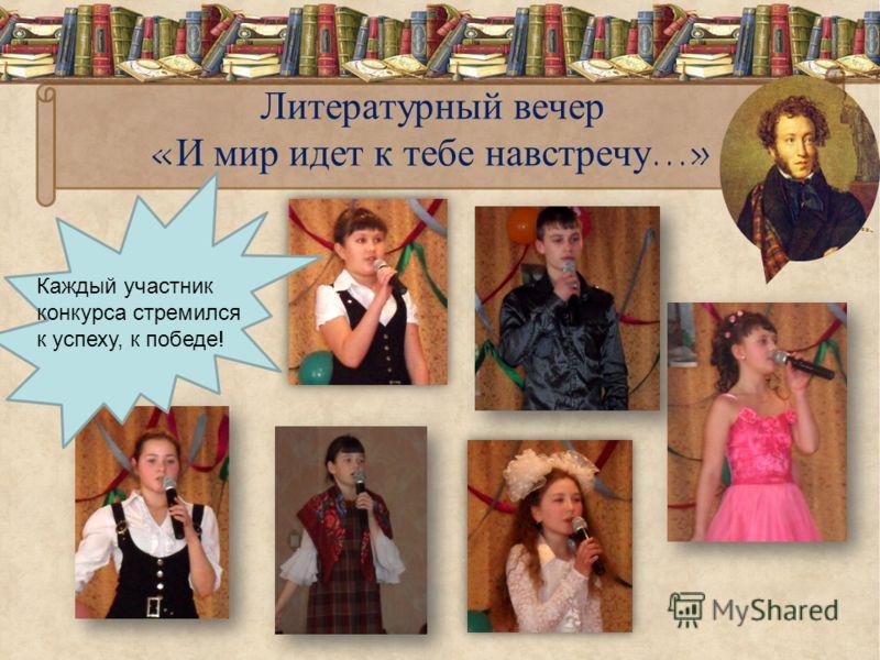 Литературный вечер «И мир идет к тебе навстречу…» Каждый участник конкурса стремился к успеху, к победе!