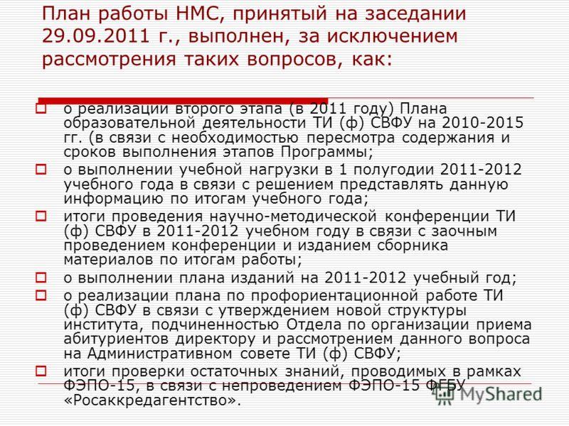 План работы НМС, принятый на заседании 29.09.2011 г., выполнен, за исключением рассмотрения таких вопросов, как: о реализации второго этапа (в 2011 году) Плана образовательной деятельности ТИ (ф) СВФУ на 2010-2015 гг. (в связи с необходимостью пересм