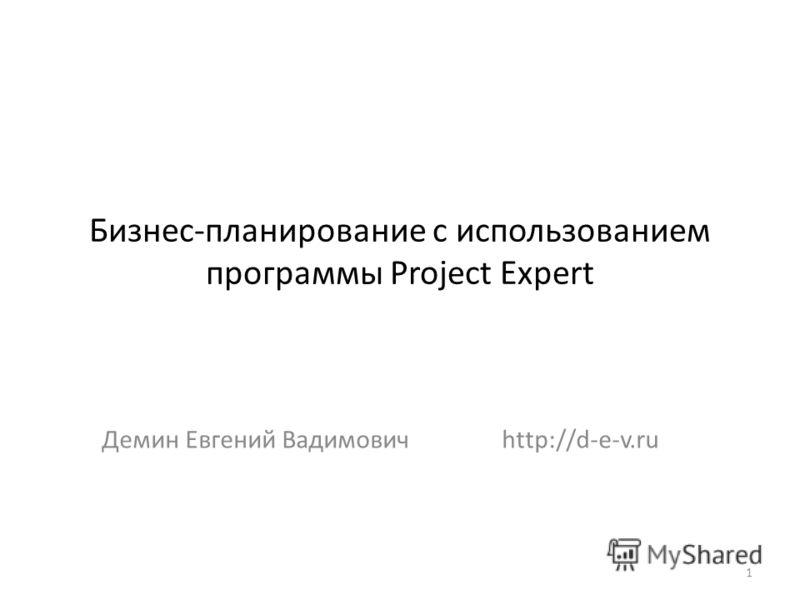 Бизнес-планирование с использованием программы Project Expert Демин Евгений Вадимовичhttp://d-e-v.ru 1