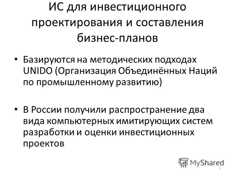 ИС для инвестиционного проектирования и составления бизнес-планов Базируются на методических подходах UNIDO (Организация Объединённых Наций по промышленному развитию) В России получили распространение два вида компьютерных имитирующих систем разработ