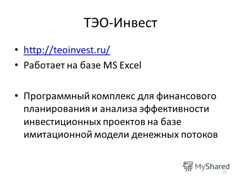 ТЭО-Инвест http://teoinvest.ru/ Работает на базе MS Excel Программный комплекс для финансового планирования и анализа эффективности инвестиционных проектов на базе имитационной модели денежных потоков 22