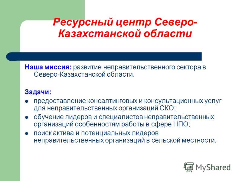 Ресурсный центр Северо- Казахстанской области Наша миссия: развитие неправительственного сектора в Северо-Казахстанской области. Задачи: предоставление консалтинговых и консультационных услуг для неправительственных организаций СКО; обучение лидеров