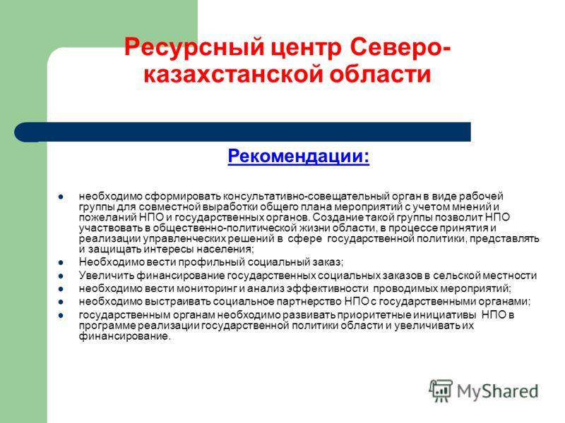 Ресурсный центр Северо- казахстанской области Рекомендации: необходимо сформировать консультативно-совещательный орган в виде рабочей группы для совместной выработки общего плана мероприятий с учетом мнений и пожеланий НПО и государственных органов.