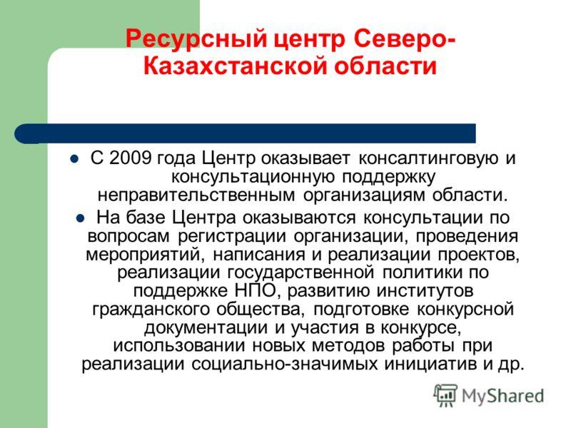 Ресурсный центр Северо- Казахстанской области С 2009 года Центр оказывает консалтинговую и консультационную поддержку неправительственным организациям области. На базе Центра оказываются консультации по вопросам регистрации организации, проведения ме