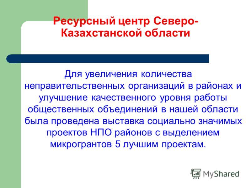 Ресурсный центр Северо- Казахстанской области Для увеличения количества неправительственных организаций в районах и улучшение качественного уровня работы общественных объединений в нашей области была проведена выставка социально значимых проектов НПО