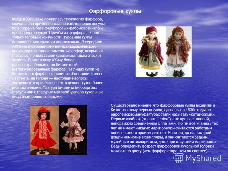 Фарфоровые куклы Когда в XVIII веке появилась технология фарфора, сначала она применялась для изготовления посуды, но вскоре на базе фарфоровых фабрик возникло и производство кукол. Причём из фарфора делали только головы и конечности, туловище куклы
