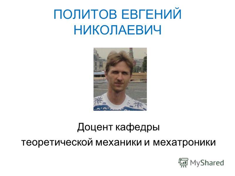 ПОЛИТОВ ЕВГЕНИЙ НИКОЛАЕВИЧ Доцент кафедры теоретической механики и мехатроники