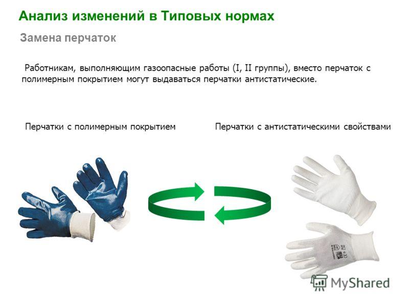 Работникам, выполняющим газоопасные работы (I, II группы), вместо перчаток с полимерным покрытием могут выдаваться перчатки антистатические. Анализ изменений в Типовых нормах Замена перчаток Перчатки с антистатическими свойствамиПерчатки с полимерным